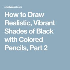 How to Draw Realistic, Vibrant Shades of Black with Colored Pencils, Part 2