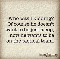 Who was I kidding? Of course he doesn't just want to be just a cop, now he wants to be on the tactical team. - tell me about it. Just when I thought he got that idea out of his head, he brings it up again.