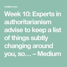 Week 10: Experts in authoritarianism advise to keep a list of things subtly changing around you, so… – Medium