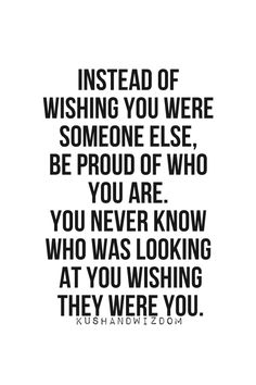 #Inspiration | Be Proud of Who You Are. Never thought of it that way. I guess there must be someone who wished they were me. I'll be thankful for all I have and stop complaining about the petty things I don't have.