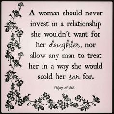 A woman should never invest in a relationship  with a man who treats her in a way she would not want for her daughter