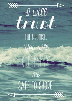 """I will trust the promise, You will carry me safe to shore."" 