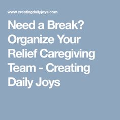 Need a Break? Organize Your Relief Caregiving Team - Creating Daily Joys
