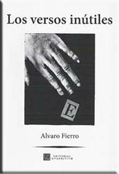 """Portada del poemario de Alvaro Fierro """"Los versos inútiles"""". La inutilidad de la poesía debe venir pareja de su eficacia. La poesía es eficaz en cuanto que su contenido, su mensaje se suele decir, su forma, el tono en que se moldea, favorecen en el lector el conocimiento del mundo, de la vida, de todo aquello que puede conmover el sentimiento y la inteligencia. www.librosquadrivium.es/editorialquadrivium/4555609/los-versos-inutiles.html"""