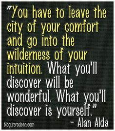 """""""You have to leave the city of your comfort and go into the wilderness of your intuition. What you'll discover will be wonderful. What you'll discover is yourself."""" – Alan Alda"""