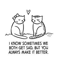 I know sometimes we both get sad, but you always make it better