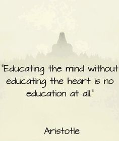 """""""Educating the mind without educating the heart …"""" ~ Aristotle"""