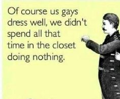 I'm not gay or will I ever be but this is too funny!! Because we all know they have style