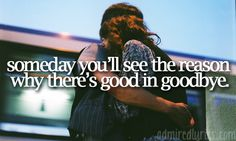 """Someday you'll see the reason why there's good in goodbye"""