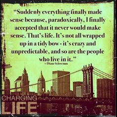 Suddenly everything made sense because, paradoxically, I finally accepted that it never would make sense. That's life. It's not all wrapped up in a tidy bow - its crazy and unpredictable, and so are the people who live in it.  ~Diane Schwemm