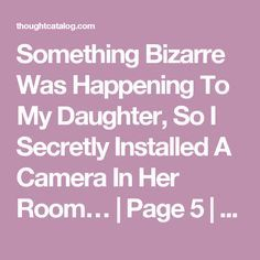 Something Bizarre Was Happening To My Daughter, So I Secretly Installed A Camera In Her Room… | Page 5 | Thought Catalog