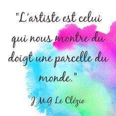 """""""L'artiste est celui qui nous montre du doigt une parcelle du monde."""" [J.M.G. Le Clézio, extrait de """"L'extase matérielle"""" ]"""
