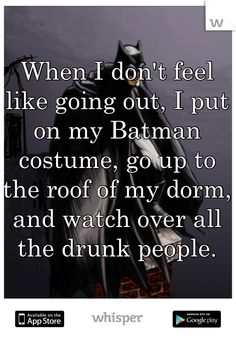 When I don't feel like going out, I put on my Batman costume, go up to the roof of my dorm, and watch over all the drunk people.