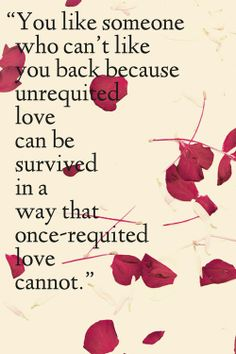 """""""You like someone who can't like you back because unrequited love can be survived in a way that once-requited love cannot.""""  - John Green, Will Grayson, Will Grayson"""