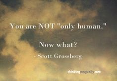 """""""You're NOT 'only human' Now what?"""" - Scott Grossberg"""