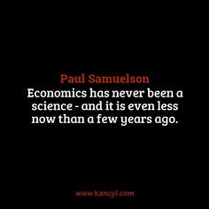 """Economics has never been a science - and it is even less now than a few years ago."", Paul Samuelson"