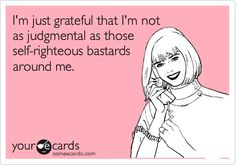 I'm just grateful that I'm not as judgmental as those self-righteous bastards around me.