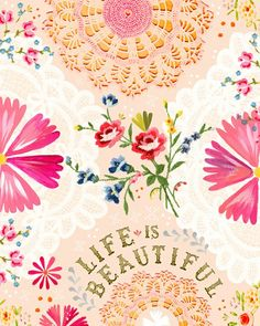 Life is beautiful! looks like a scrapbook page or a piece of pretty wrapping paper,or fabric,or a pretty card with 2 lace doilies or a paper one from the stores glued randomly on it and written on with metallic fabric pen of something like it. Ready to frame!