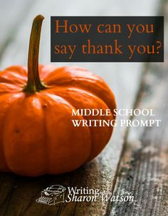"""MIDDLE SCHOOL WRITING PROMPT - How can you show your gratitude? How can you say """"thank you""""? What act can you do that shows someone you are thankful? Be creative. Make a list of ideas."""