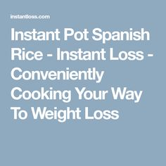 Instant Pot Spanish Rice - Instant Loss - Conveniently Cooking Your Way To Weight Loss