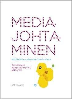 Mediajohtaminen : näkökulmia uudistuvaan media-alaan / toimittaneet Nando Malmelin & Mikko Villi