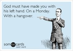 god must have made you with his left hand..on a monday..with a hangover...