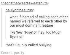 Oh god I would be nose. Or sarcastic asshole. I like the second one more...dude how is that not bullying like did they not even look at he post they wrote -.-