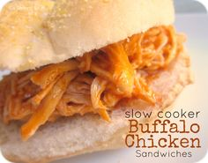 Six Sisters' Stuff: Slow Cooker Buffalo Chicken Sandwiches Recipe. 4-6 chicken breasts, 1 bottle Franks buffalo sauce, 1 pkg ranch dip mix, 2 tbsp butter. Cook 6-7 hours chicken in crock pot, add, buffalo sauce & ranch pkg. When finished shred chicken, add butter cook till melted. Put on rolls. Simple week night meal. YUM!