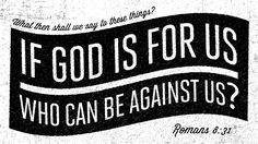 What then shall we say to these things? If God is for us, who can be against us? —Romans 8:31…no one he is almighty!!!!