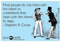 """Most people do not listen with the intent to understand; they listen with the intent to reply.""    --Stephen R. Covey"