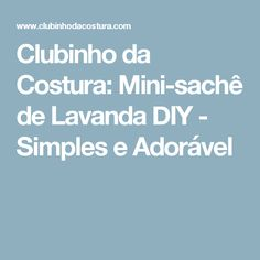 Clubinho da Costura: Mini-sachê de Lavanda DIY - Simples e Adorável