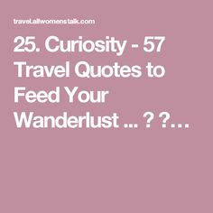 25. Curiosity - 57 Travel Quotes to Feed Your Wanderlust ... → 🛄…