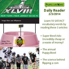 Learn 55 vocabulary words with 3 articles: whether Super Bowl ads are worth the cost, the annual puppy bowl, and the science behind flipping a coin. http://www.professorword.com/blog/2014/02/03/daily-reader-edition-301