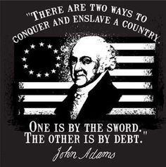 """There are two ways to conquer and enslave a country.  One is by the sword.  The other is by debt."" ~ John Adams"