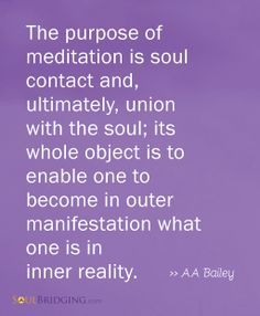 My favorite meditation quote! The purpose of meditation is soul contact and, ultimately, union with the soul; its whole object is to enable one to become in outer manifestation what one is in inner reality. Meditation Quotes, Mindfulness Meditation, Guided Meditation, Spiritual Path, Spiritual Awakening, Spiritual Quotes, Inspirational Words Of Wisdom, Meaningful Quotes, Uplifting Thoughts