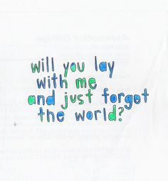 Will you lay with me and just forget the world?