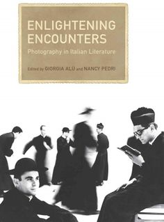 Enlightening encounters : photography in Italian literature / edited by Giorgia Alù and Nancy Pedri.