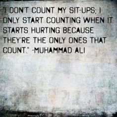 I don't count my sit ups. I only start counting when it starts hurting because they're the only ones that count. ~Muhammad Ali <-- Fierce! :))