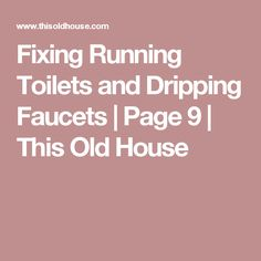 Fixing Running Toilets and Dripping Faucets | Page 9 | This Old House