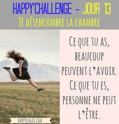 """Happy'Challenge - Jour 13/60 - Je désencombre la chambre -""""Ce que tu as, beaucoup peuvent l'avoir. Ce que tu es, personne ne peut l'être"""" - Citation- Happy'Challenge = """"2 mois pour alléger votre vie et revenir à l'essentiel : vous et vos rêves"""" - Ebook complet de 88 pages sur www.happylogie.com"""