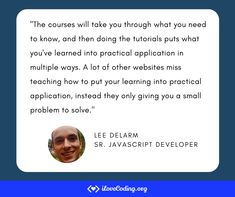 """""""The courses will take you through what you need to know, and then doing the tutorials puts what you've learned into practical application in multiple ways. A lot of other websites miss teaching how to put your learning into practical application, instead they only giving you a small problem to solve.""""  Lee Delarm, Senior JavaScript Developer Video Game Development, Software Development, High Frequency Trading, Different Programming Languages, What Is Your Goal, Learn Programming, Use Case, It's Meant To Be, Data Science"""