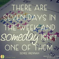 There are #seven days in the #week and someday isn't one of them. ~Denise Brennan #truth #truetalk #wordsofwisdom #goals #dreams #quote #instaquote #quoteoftheday #love #StGeorge #SouthJordan #PleasantGrove #Utah #UT #brainbalance #addressthecause #afterschoolprogram