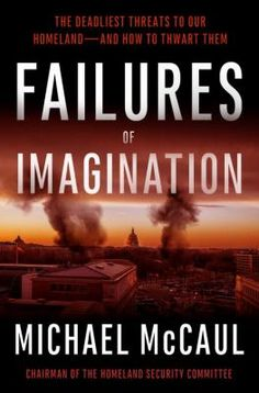 Failures of imagination : the deadliest threats to our homeland--and how to thwart them / Michael McCaul / 9781101905418 / 2/1/16