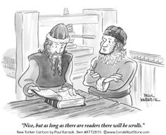 """Nice, but as long as there are readers there will be scrolls."" New Yorker Cartoon by Paul KARASIK. Item #8772819. © www.CondeNastStore.com [Do not remove caption. The law requires that you credit the artist. Link directly to artist's website.] PINTEREST on COPYRIGHT: http://pinterest.com/pin/86975836526856889/ The Golden Rule: http://pinterest.com/pin/86975836525355452/"