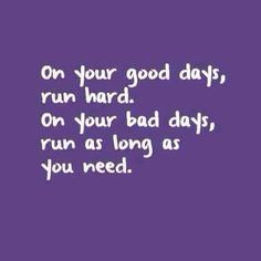 On your good days, run hard. On your bad days run as long as you need.