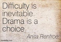 """""""Difficulty is inevitable. Drama is a choice."""" Anita Renfroe """"Difficulty is inevitable. Drama is a choice. Great Quotes, Quotes To Live By, Me Quotes, Motivational Quotes, Inspirational Quotes, Motivational Pictures, Famous Quotes, Drama Free Quotes, Inevitable"""