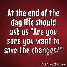"At the end of the day life should ask us ""Are you sure you want to save the changes?"" #coolfunnyquotes"