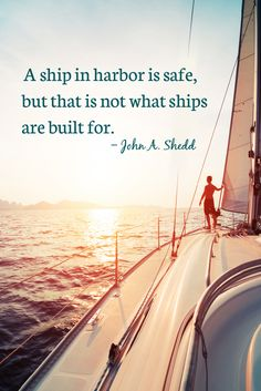 A ship in harbor is safe, but that is not what ships are built for. - John A. Shedd