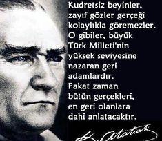 Kudretsiz beyinler, zayıf gözler gerçeği kolayca göremezler. O gibiler, büyük Türk Milleti'nin yüksek seviyesine nazaran geri adamlardır. Fakat zaman bütün gerçekleri, en geri olanalara dahi anlatacaktır (M. K. ATATÜRK).