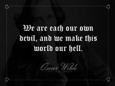 """""""We are each our own devil, and we make this world our hell."""" - Oscar Wilde"""